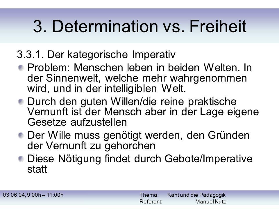 03.06.04, 9:00h – 11:00hThema: Kant und die Pädagogik Referent: Manuel Kutz 3. Determination vs. Freiheit 3.3.1. Der kategorische Imperativ Problem: M