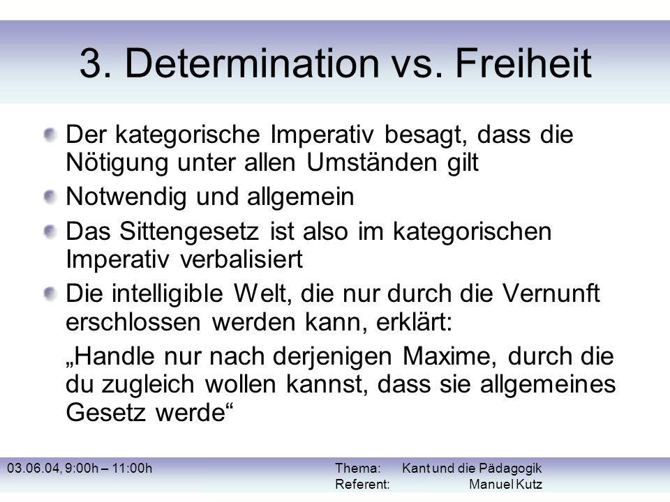 03.06.04, 9:00h – 11:00hThema: Kant und die Pädagogik Referent: Manuel Kutz 3. Determination vs. Freiheit Der kategorische Imperativ besagt, dass die