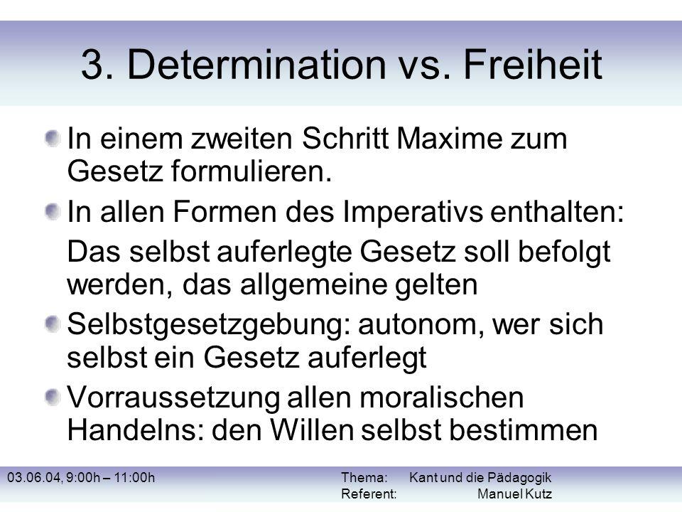 03.06.04, 9:00h – 11:00hThema: Kant und die Pädagogik Referent: Manuel Kutz 3. Determination vs. Freiheit In einem zweiten Schritt Maxime zum Gesetz f