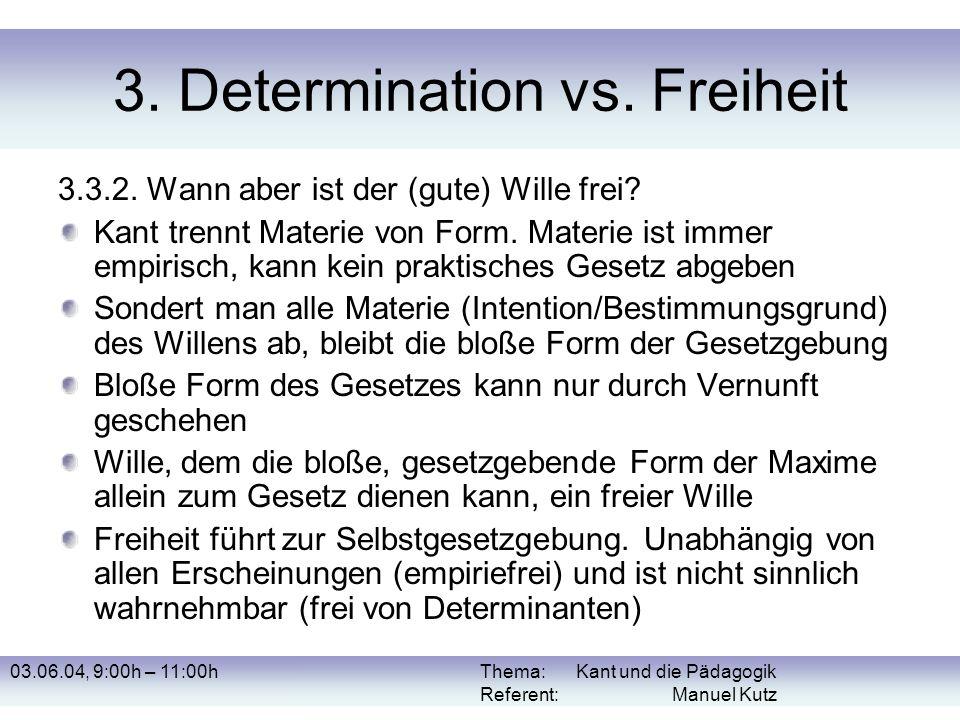 03.06.04, 9:00h – 11:00hThema: Kant und die Pädagogik Referent: Manuel Kutz 3. Determination vs. Freiheit 3.3.2. Wann aber ist der (gute) Wille frei?