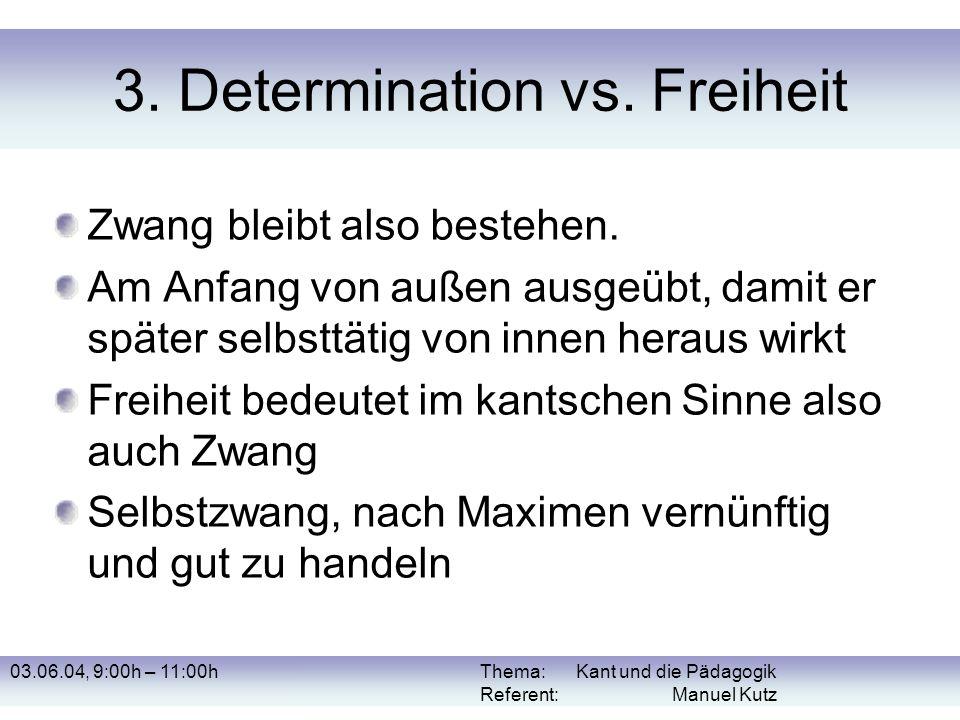 03.06.04, 9:00h – 11:00hThema: Kant und die Pädagogik Referent: Manuel Kutz 3. Determination vs. Freiheit Zwang bleibt also bestehen. Am Anfang von au