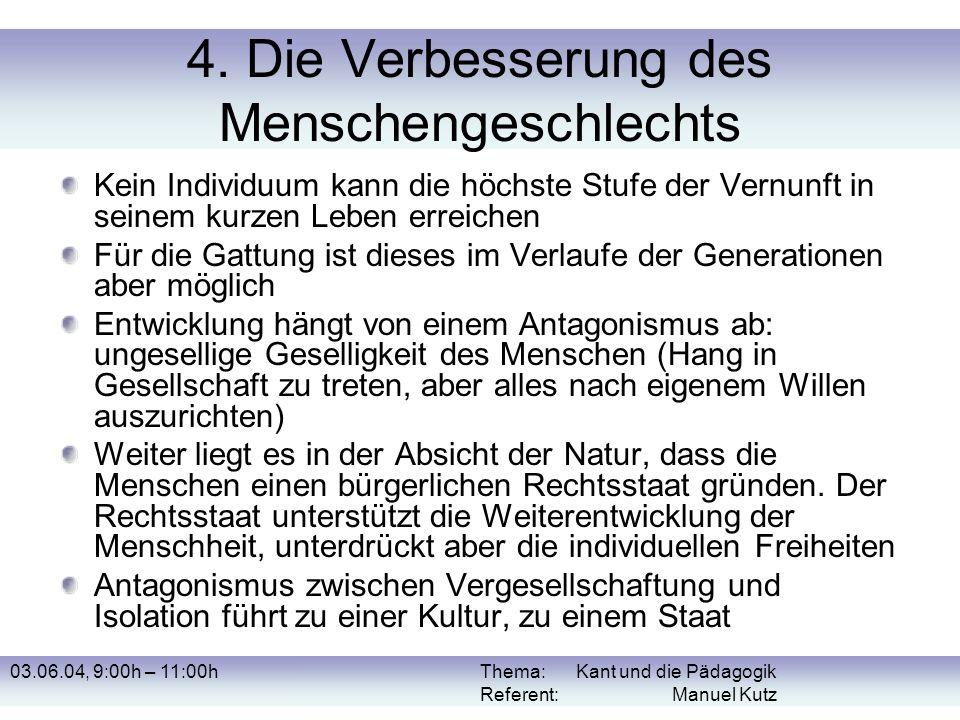 03.06.04, 9:00h – 11:00hThema: Kant und die Pädagogik Referent: Manuel Kutz 4. Die Verbesserung des Menschengeschlechts Kein Individuum kann die höchs