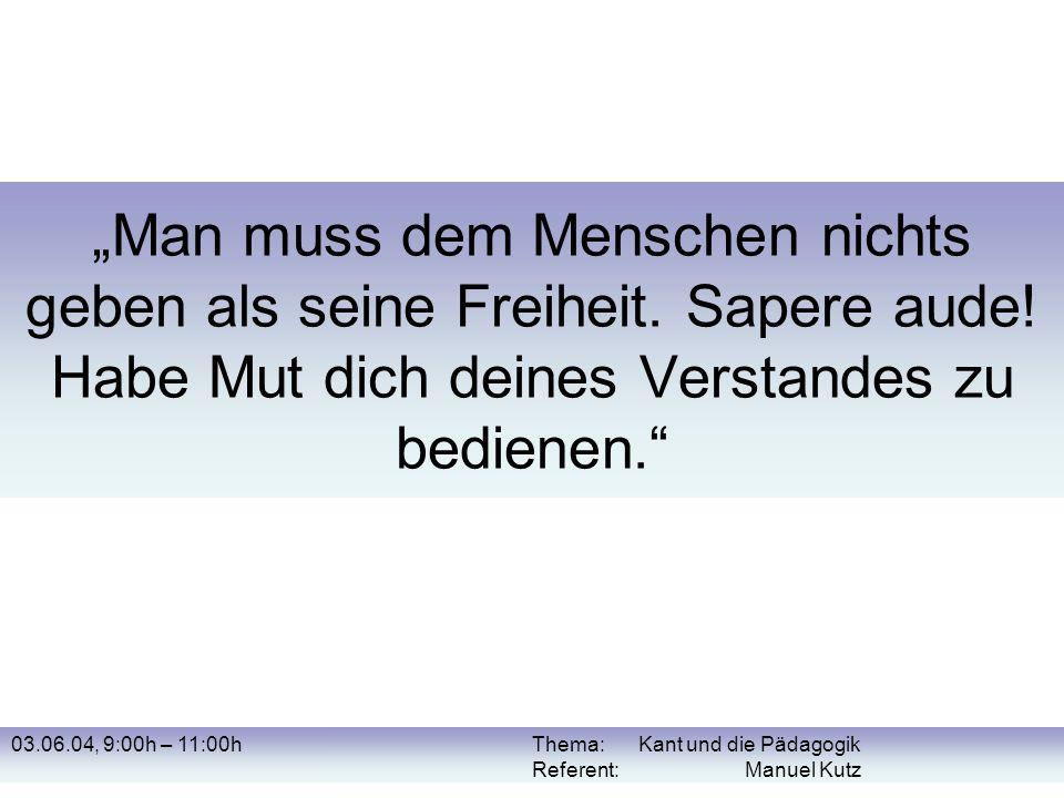 03.06.04, 9:00h – 11:00hThema: Kant und die Pädagogik Referent: Manuel Kutz Literaturliste Kant, I.: Idee zu einer allgemeinen Geschichte in weltbürgerlicher Absicht (1784).