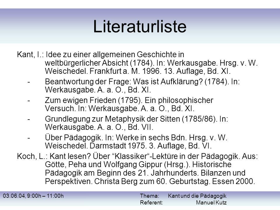 03.06.04, 9:00h – 11:00hThema: Kant und die Pädagogik Referent: Manuel Kutz Literaturliste Kant, I.: Idee zu einer allgemeinen Geschichte in weltbürge