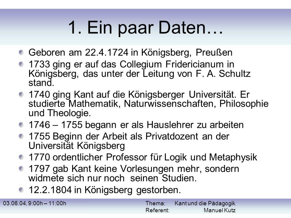 03.06.04, 9:00h – 11:00hThema: Kant und die Pädagogik Referent: Manuel Kutz 1. Ein paar Daten… Geboren am 22.4.1724 in Königsberg, Preußen 1733 ging e