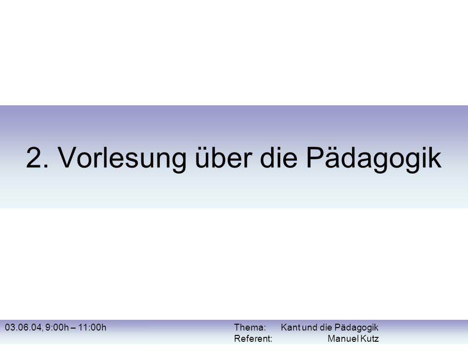 03.06.04, 9:00h – 11:00hThema: Kant und die Pädagogik Referent: Manuel Kutz 2. Vorlesung über die Pädagogik