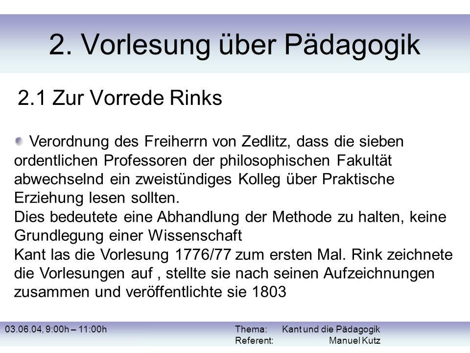 03.06.04, 9:00h – 11:00hThema: Kant und die Pädagogik Referent: Manuel Kutz 2. Vorlesung über Pädagogik 2.1 Zur Vorrede Rinks Verordnung des Freiherrn