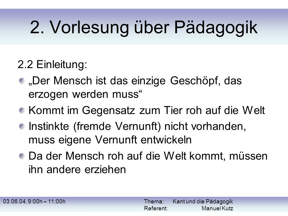 03.06.04, 9:00h – 11:00hThema: Kant und die Pädagogik Referent: Manuel Kutz 2. Vorlesung über Pädagogik 2.2 Einleitung: Der Mensch ist das einzige Ges