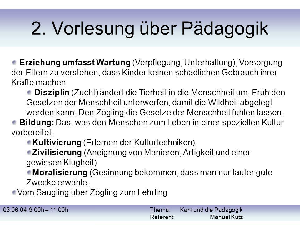 03.06.04, 9:00h – 11:00hThema: Kant und die Pädagogik Referent: Manuel Kutz 2. Vorlesung über Pädagogik Erziehung umfasst Wartung (Verpflegung, Unterh