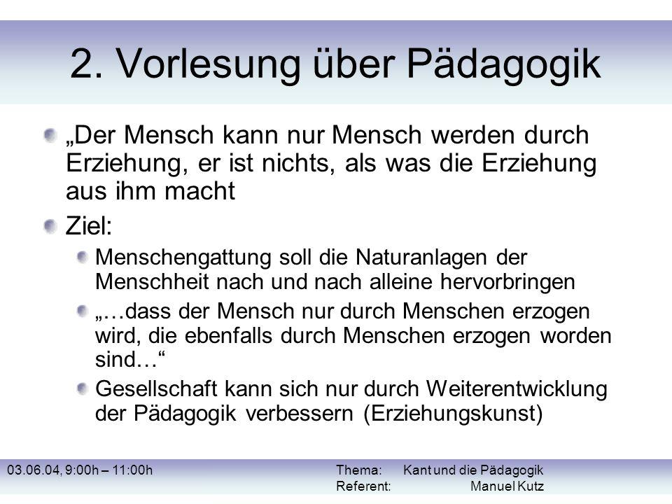 03.06.04, 9:00h – 11:00hThema: Kant und die Pädagogik Referent: Manuel Kutz 2. Vorlesung über Pädagogik Der Mensch kann nur Mensch werden durch Erzieh