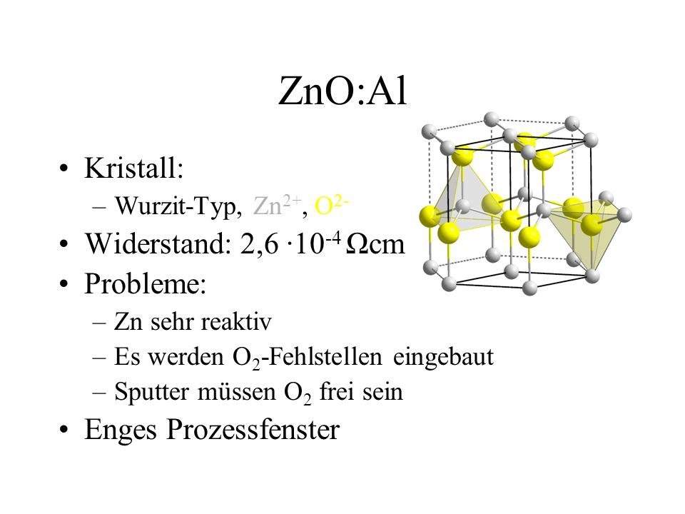 ZnO:Al Kristall: –Wurzit-Typ, Zn 2+, O 2- Widerstand: 2,6 ·10 -4 Ωcm Probleme: –Zn sehr reaktiv –Es werden O 2 -Fehlstellen eingebaut –Sputter müssen