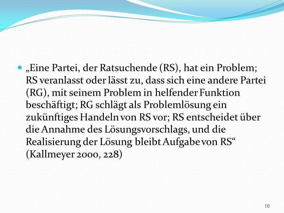 Eine Partei, der Ratsuchende (RS), hat ein Problem; RS veranlasst oder lässt zu, dass sich eine andere Partei (RG), mit seinem Problem in helfender Funktion beschäftigt; RG schlägt als Problemlösung ein zukünftiges Handeln von RS vor; RS entscheidet über die Annahme des Lösungsvorschlags, und die Realisierung der Lösung bleibt Aufgabe von RS (Kallmeyer 2000, 228) 16