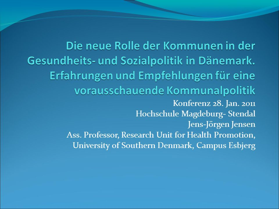 Konferenz 28. Jan. 2011 Hochschule Magdeburg- Stendal Jens-Jörgen Jensen Ass. Professor, Research Unit for Health Promotion, University of Southern De