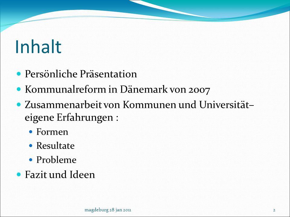 Inhalt Persönliche Präsentation Kommunalreform in Dänemark von 2007 Zusammenarbeit von Kommunen und Universität– eigene Erfahrungen : Formen Resultate
