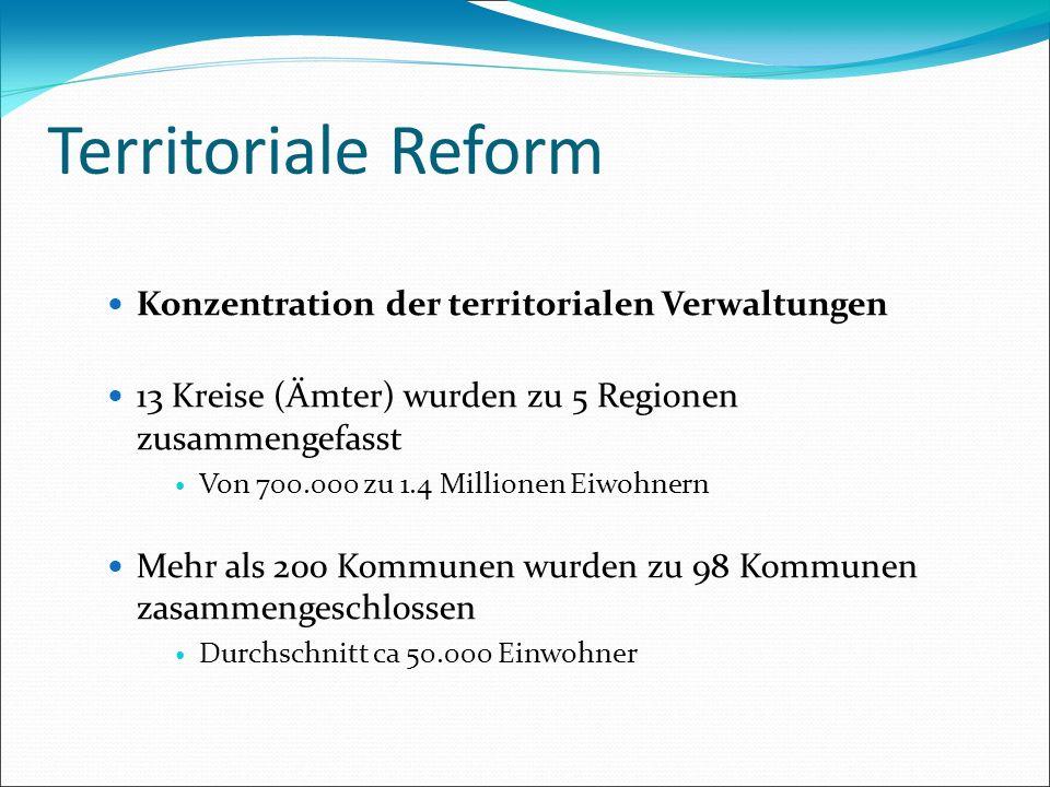Territoriale Reform Konzentration der territorialen Verwaltungen 13 Kreise (Ämter) wurden zu 5 Regionen zusammengefasst Von 700.000 zu 1.4 Millionen E