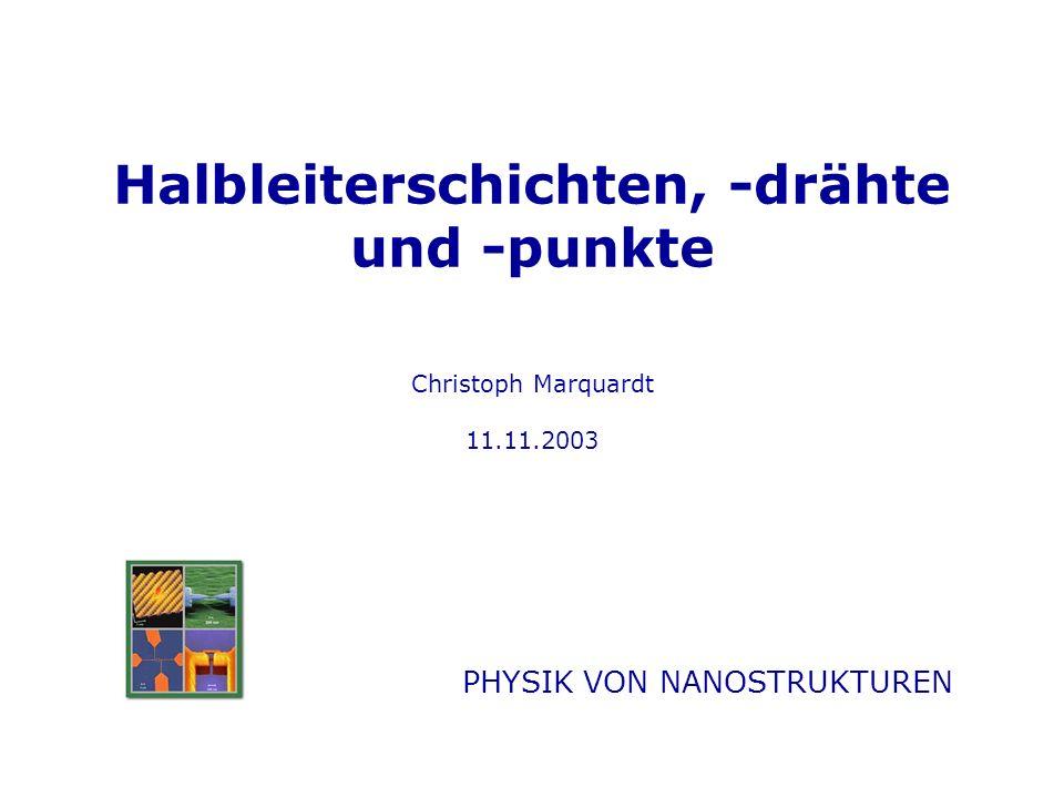 Halbleiterschichten, -drähte und -punkte Christoph Marquardt 11.11.2003 PHYSIK VON NANOSTRUKTUREN