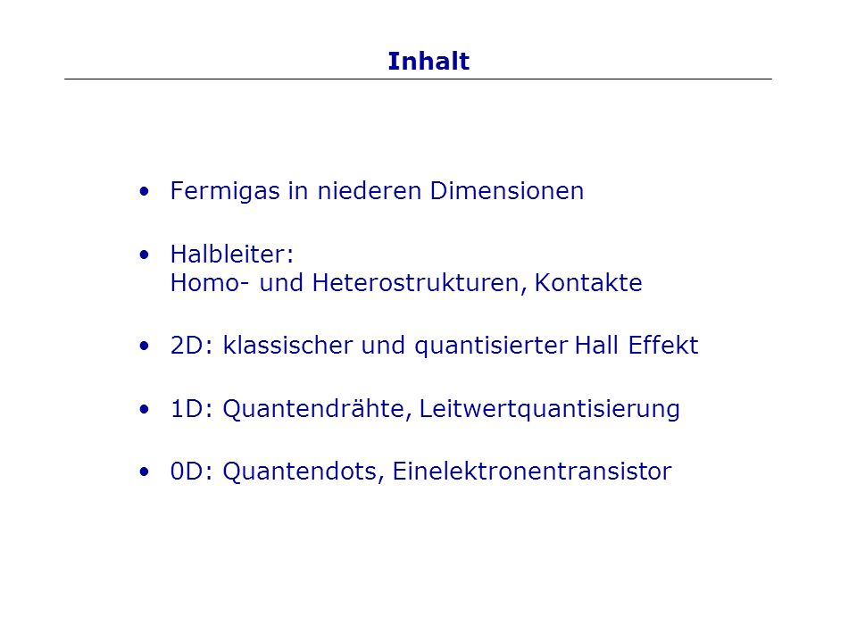 Inhalt Fermigas in niederen Dimensionen Halbleiter: Homo- und Heterostrukturen, Kontakte 2D: klassischer und quantisierter Hall Effekt 1D: Quantendräh