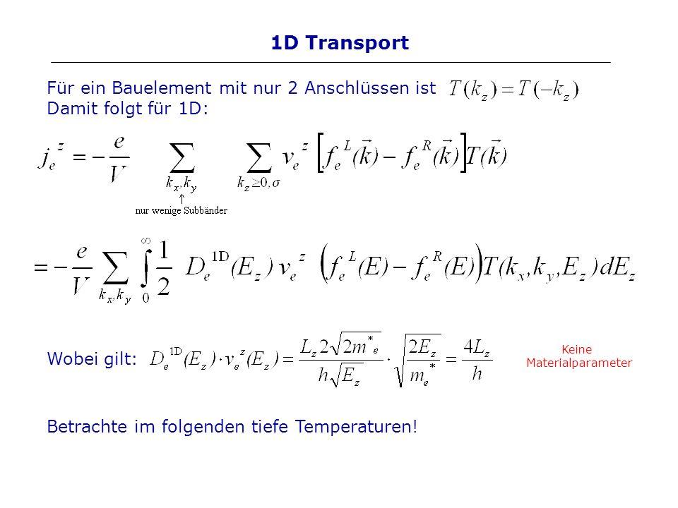 1D Transport Für ein Bauelement mit nur 2 Anschlüssen ist Damit folgt für 1D: Wobei gilt: Keine Materialparameter Betrachte im folgenden tiefe Tempera