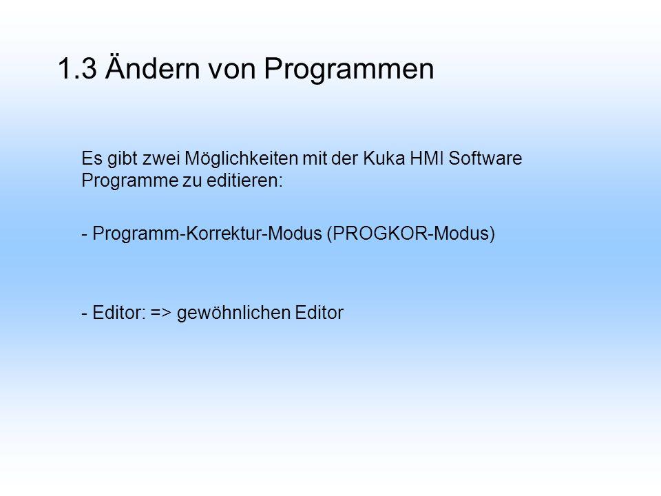 1.3 Ändern von Programmen Es gibt zwei Möglichkeiten mit der Kuka HMI Software Programme zu editieren: - Programm-Korrektur-Modus (PROGKOR-Modus) - Editor: => gewöhnlichen Editor