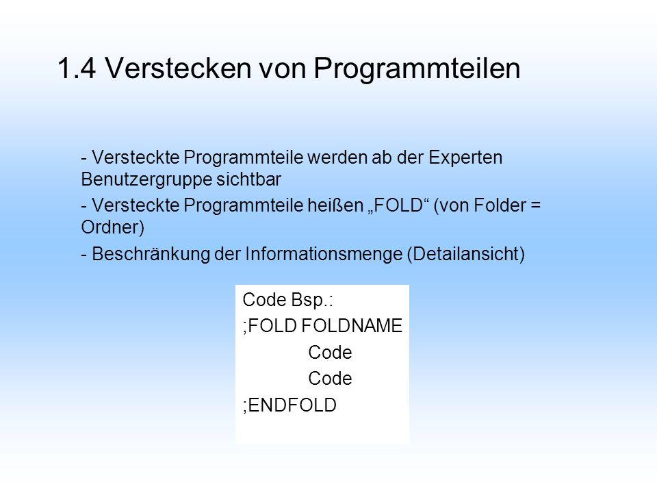 1.4 Verstecken von Programmteilen - Versteckte Programmteile werden ab der Experten Benutzergruppe sichtbar - Versteckte Programmteile heißen FOLD (von Folder = Ordner) - Beschränkung der Informationsmenge (Detailansicht) Code Bsp.: ;FOLD FOLDNAME Code ;ENDFOLD