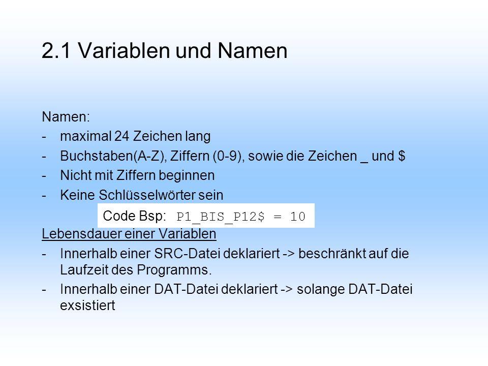 2.1 Variablen und Namen Namen: -maximal 24 Zeichen lang -Buchstaben(A-Z), Ziffern (0-9), sowie die Zeichen _ und $ -Nicht mit Ziffern beginnen -Keine Schlüsselwörter sein Lebensdauer einer Variablen -Innerhalb einer SRC-Datei deklariert -> beschränkt auf die Laufzeit des Programms.
