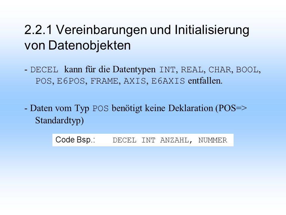 2.2.1 Vereinbarungen und Initialisierung von Datenobjekten - DECEL kann für die Datentypen INT, REAL, CHAR, BOOL, POS, E6POS, FRAME, AXIS, E6AXIS entfallen.