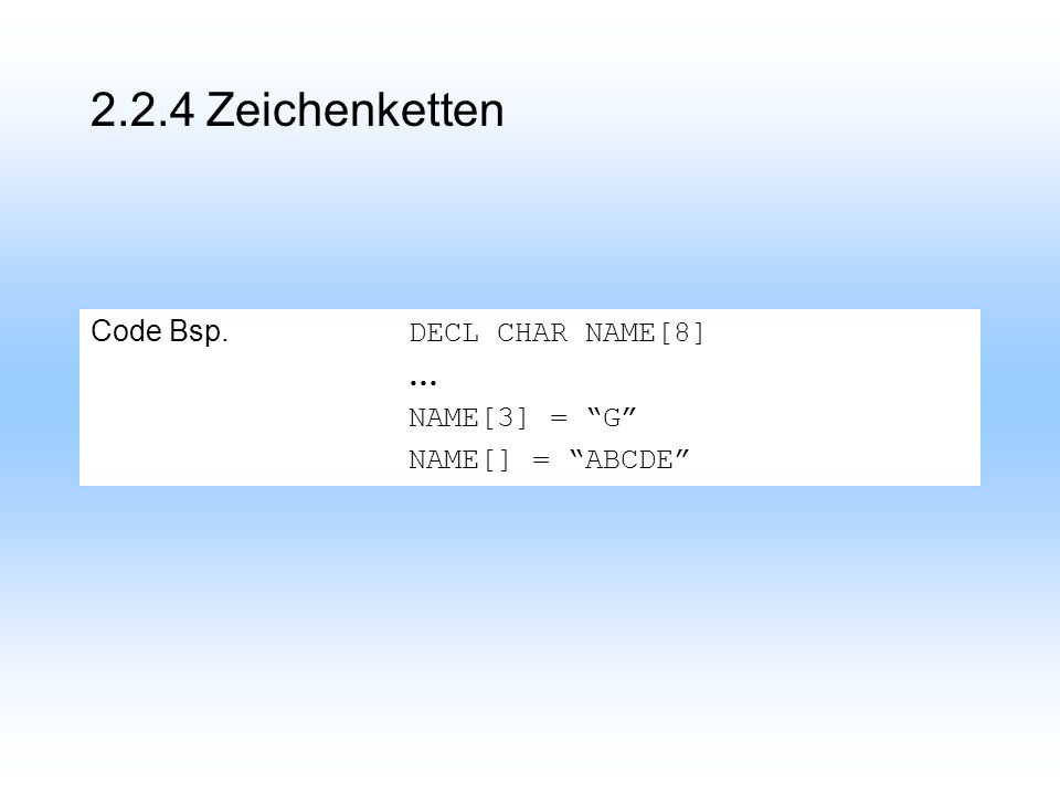 2.2.4 Zeichenketten Code Bsp. DECL CHAR NAME[8] … NAME[3] = G NAME[] = ABCDE