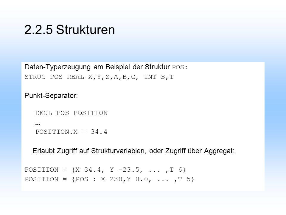 2.2.5 Strukturen Daten-Typerzeugung am Beispiel der Struktur POS: STRUC POS REAL X,Y,Z,A,B,C, INT S,T Punkt-Separator: DECL POS POSITION...