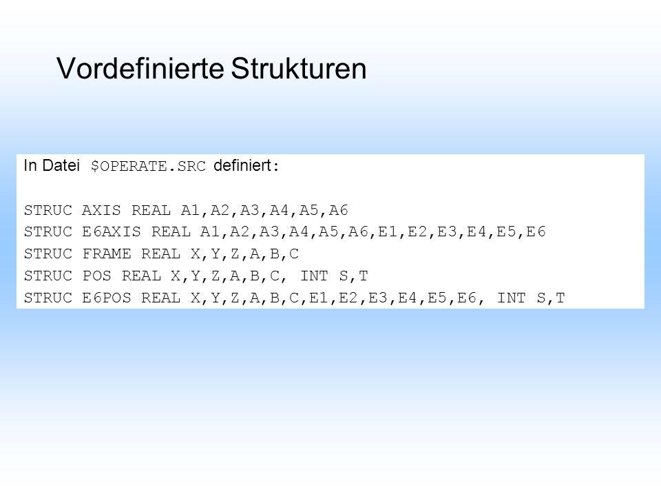 Vordefinierte Strukturen In Datei $OPERATE.SRC definiert : STRUC AXIS REAL A1,A2,A3,A4,A5,A6 STRUC E6AXIS REAL A1,A2,A3,A4,A5,A6,E1,E2,E3,E4,E5,E6 STRUC FRAME REAL X,Y,Z,A,B,C STRUC POS REAL X,Y,Z,A,B,C, INT S,T STRUC E6POS REAL X,Y,Z,A,B,C,E1,E2,E3,E4,E5,E6, INT S,T