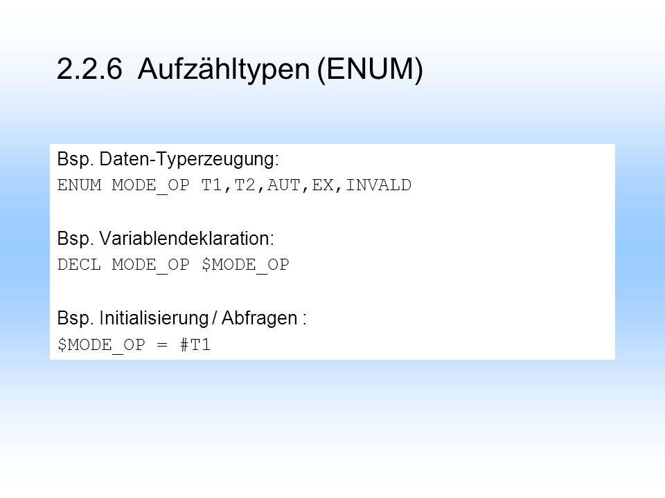 2.2.6 Aufzähltypen (ENUM) Bsp.Daten-Typerzeugung: ENUM MODE_OP T1,T2,AUT,EX,INVALD Bsp.