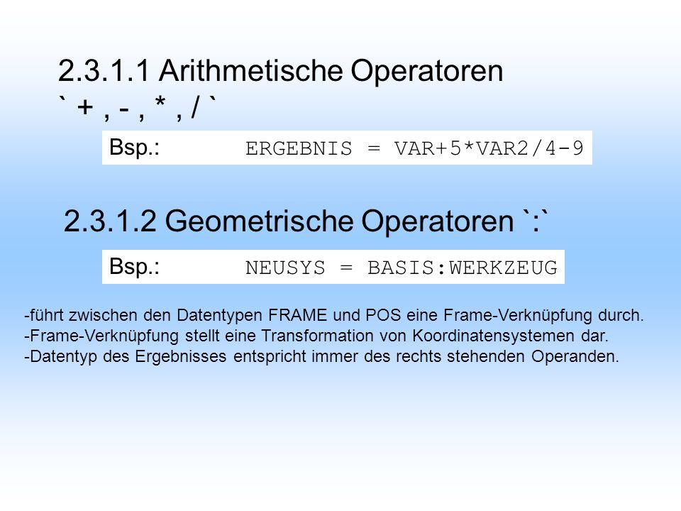 2.3.1.1 Arithmetische Operatoren ` +, -, *, / ` 2.3.1.2 Geometrische Operatoren `:` Bsp.: ERGEBNIS = VAR+5*VAR2/4-9 Bsp.: NEUSYS = BASIS:WERKZEUG -führt zwischen den Datentypen FRAME und POS eine Frame-Verknüpfung durch.