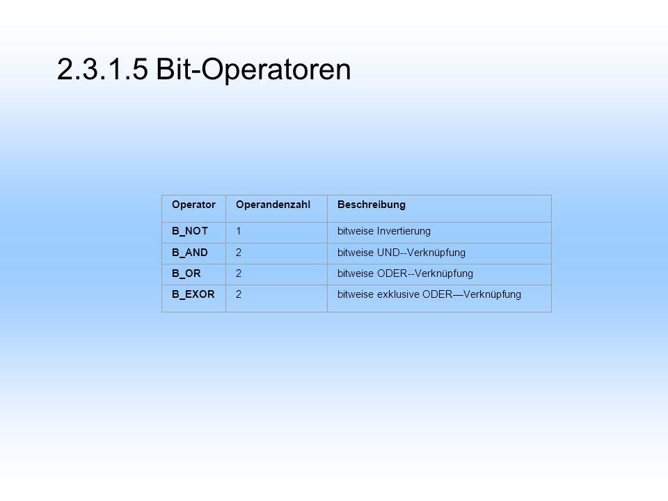 2.3.1.5 Bit-Operatoren OperatorOperandenzahlBeschreibung B_NOT1bitweise Invertierung B_AND2bitweise UND--Verknüpfung B_OR2bitweise ODER--Verknüpfung B_EXOR2bitweise exklusive ODERVerknüpfung