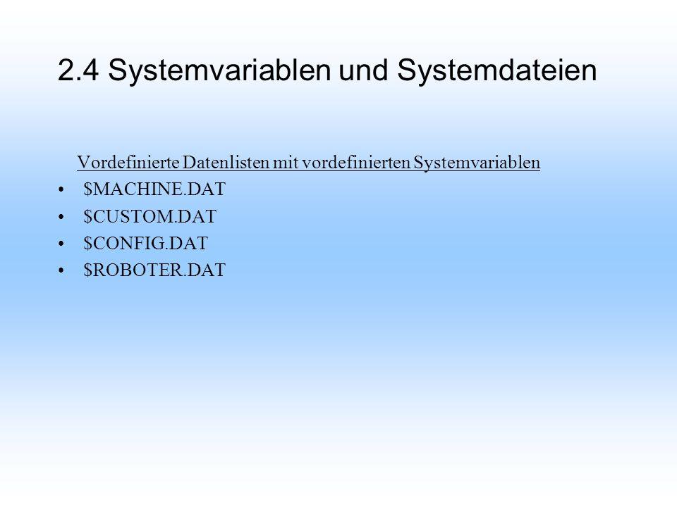 2.4 Systemvariablen und Systemdateien Vordefinierte Datenlisten mit vordefinierten Systemvariablen $MACHINE.DAT $CUSTOM.DAT $CONFIG.DAT $ROBOTER.DAT