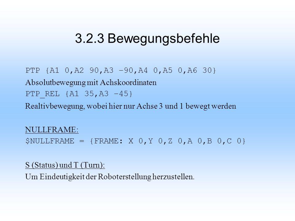 3.2.3 Bewegungsbefehle PTP {A1 0,A2 90,A3 –90,A4 0,A5 0,A6 30} Absolutbewegung mit Achskoordinaten PTP_REL {A1 35,A3 –45} Realtivbewegung, wobei hier nur Achse 3 und 1 bewegt werden NULLFRAME: $NULLFRAME = {FRAME: X 0,Y 0,Z 0,A 0,B 0,C 0} S (Status) und T (Turn): Um Eindeutigkeit der Roboterstellung herzustellen.