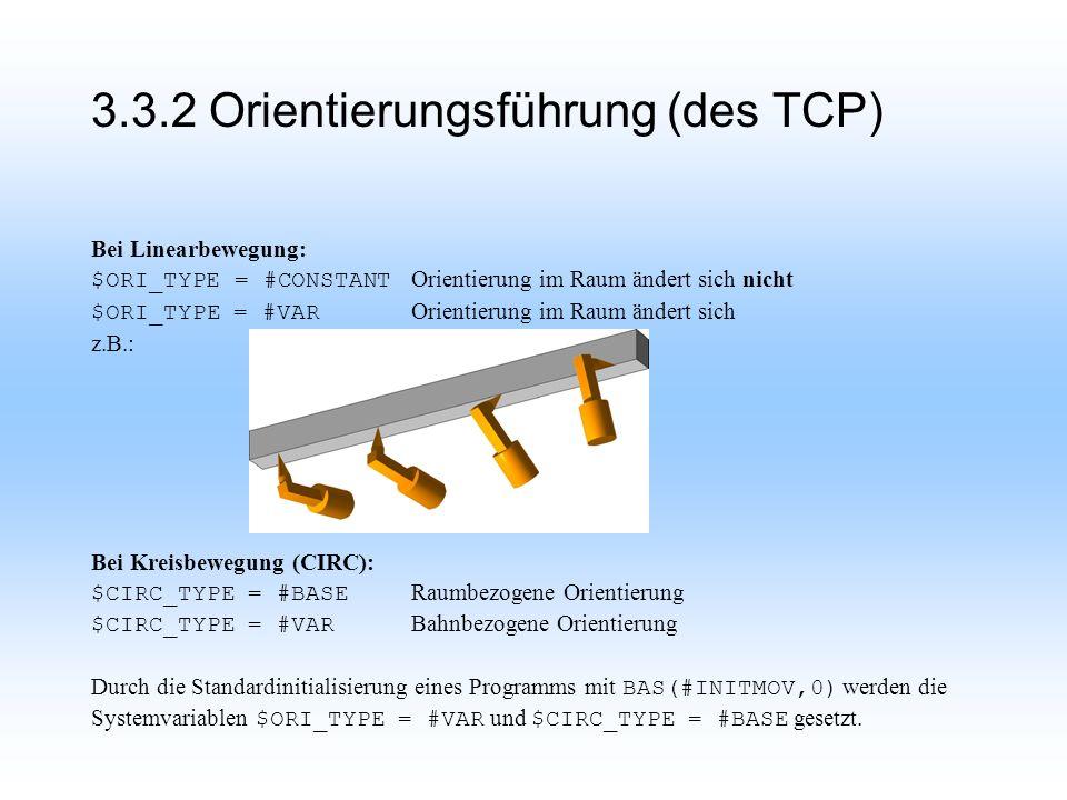 3.3.2 Orientierungsführung (des TCP) Bei Linearbewegung: $ORI_TYPE = #CONSTANT Orientierung im Raum ändert sich nicht $ORI_TYPE = #VAR Orientierung im Raum ändert sich z.B.: Bei Kreisbewegung (CIRC): $CIRC_TYPE = #BASE Raumbezogene Orientierung $CIRC_TYPE = #VAR Bahnbezogene Orientierung Durch die Standardinitialisierung eines Programms mit BAS(#INITMOV,0) werden die Systemvariablen $ORI_TYPE = #VAR und $CIRC_TYPE = #BASE gesetzt.