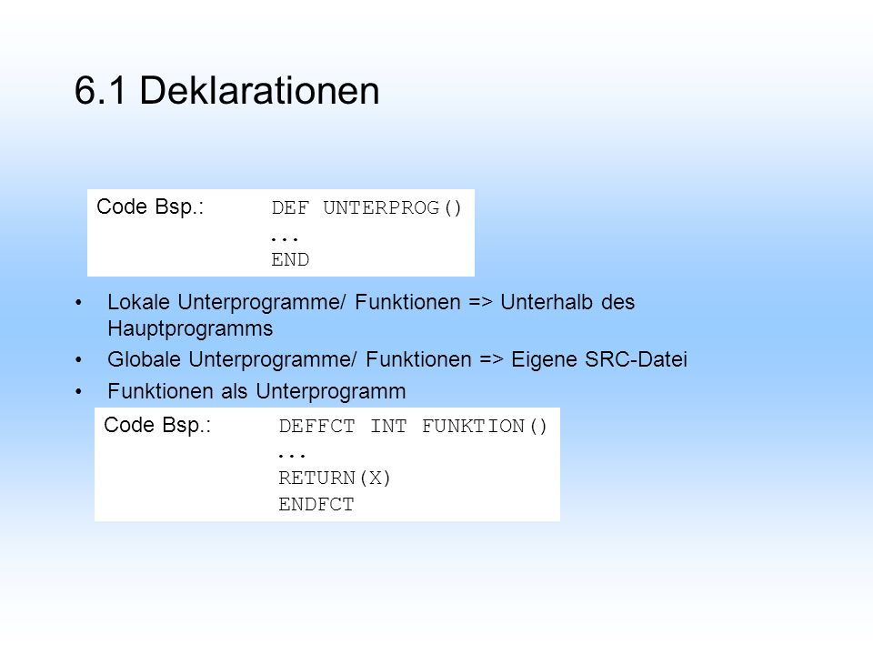 6.1 Deklarationen Lokale Unterprogramme/ Funktionen => Unterhalb des Hauptprogramms Globale Unterprogramme/ Funktionen => Eigene SRC-Datei Funktionen als Unterprogramm Code Bsp.: DEF UNTERPROG()...