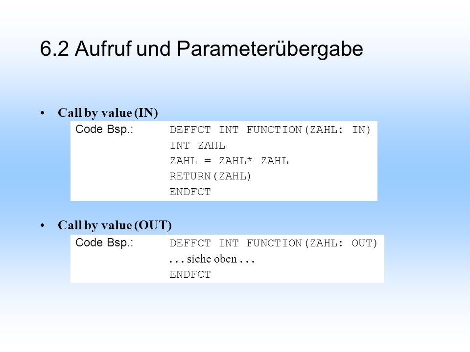 Call by value (IN) Call by value (OUT) Code Bsp.: DEFFCT INT FUNCTION(ZAHL: IN) INT ZAHL ZAHL = ZAHL* ZAHL RETURN(ZAHL) ENDFCT Code Bsp.: DEFFCT INT F