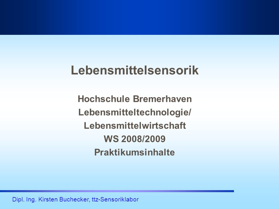 Dipl. Ing. Kirsten Buchecker, ttz-Sensoriklabor Lebensmittelsensorik Hochschule Bremerhaven Lebensmitteltechnologie/ Lebensmittelwirtschaft WS 2008/20