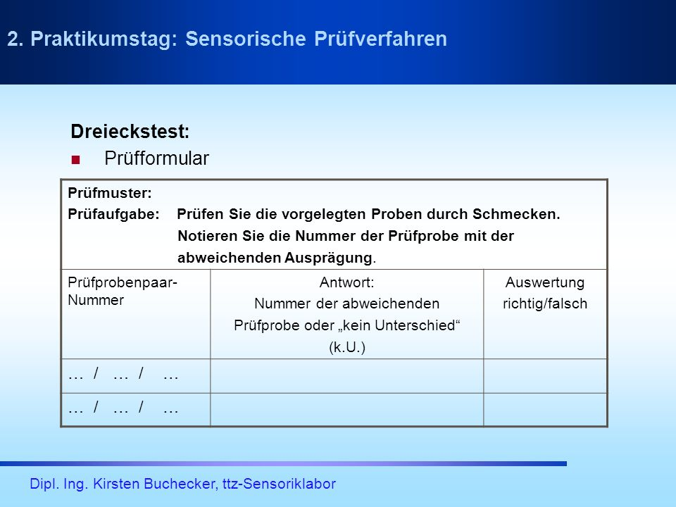Dipl. Ing. Kirsten Buchecker, ttz-Sensoriklabor 2. Praktikumstag: Sensorische Prüfverfahren Prüfmuster: Prüfaufgabe: Prüfen Sie die vorgelegten Proben