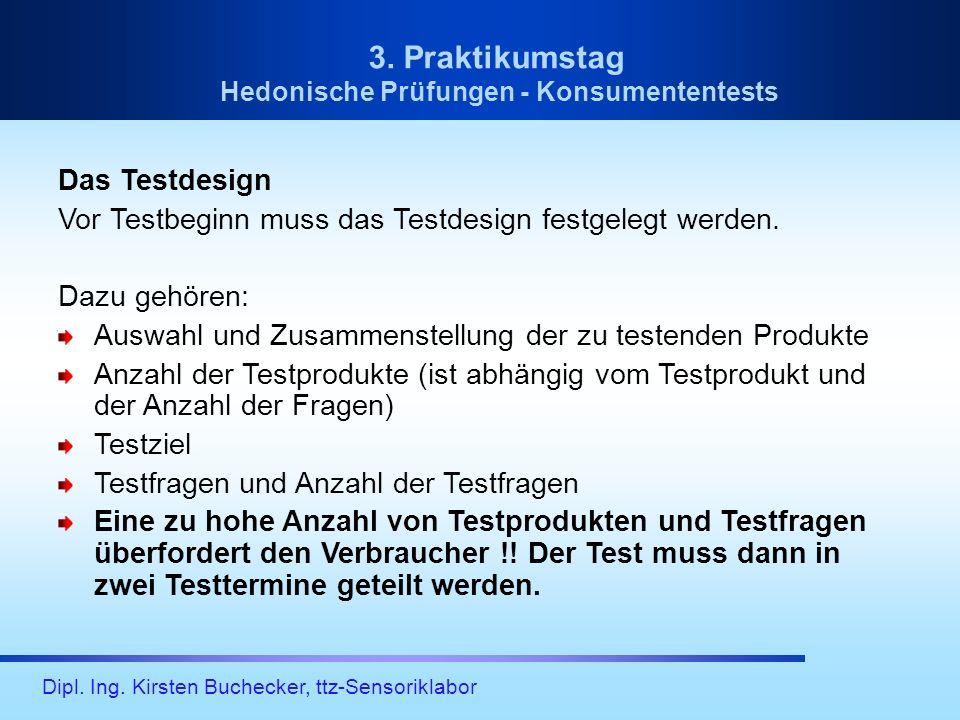 Dipl. Ing. Kirsten Buchecker, ttz-Sensoriklabor 3. Praktikumstag Hedonische Prüfungen - Konsumententests Das Testdesign Vor Testbeginn muss das Testde