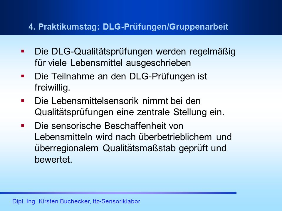 Dipl. Ing. Kirsten Buchecker, ttz-Sensoriklabor 4. Praktikumstag: DLG-Prüfungen/Gruppenarbeit Die DLG-Qualitätsprüfungen werden regelmäßig für viele L