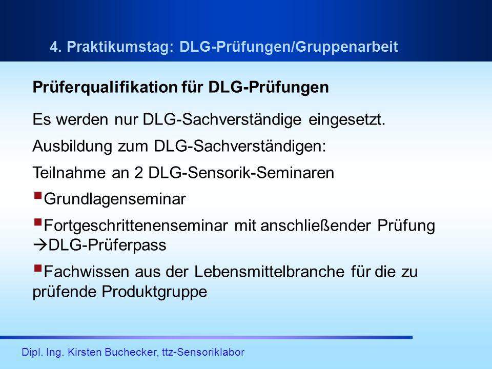 Dipl. Ing. Kirsten Buchecker, ttz-Sensoriklabor 4. Praktikumstag: DLG-Prüfungen/Gruppenarbeit Prüferqualifikation für DLG-Prüfungen Es werden nur DLG-