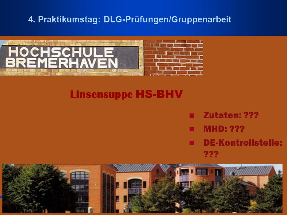 Dipl. Ing. Kirsten Buchecker, ttz-Sensoriklabor 4. Praktikumstag: DLG-Prüfungen/Gruppenarbeit Linsensuppe HS-BHV Zutaten: ??? MHD: ??? DE-Kontrollstel