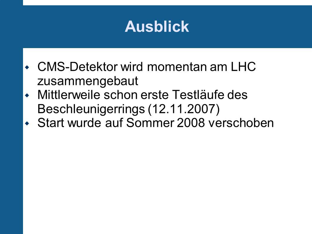 Ausblick CMS-Detektor wird momentan am LHC zusammengebaut Mittlerweile schon erste Testläufe des Beschleunigerrings (12.11.2007) Start wurde auf Somme