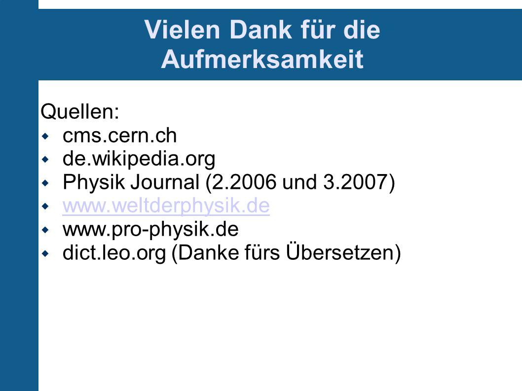 Vielen Dank für die Aufmerksamkeit Quellen: cms.cern.ch de.wikipedia.org Physik Journal (2.2006 und 3.2007) www.weltderphysik.de www.pro-physik.de dic