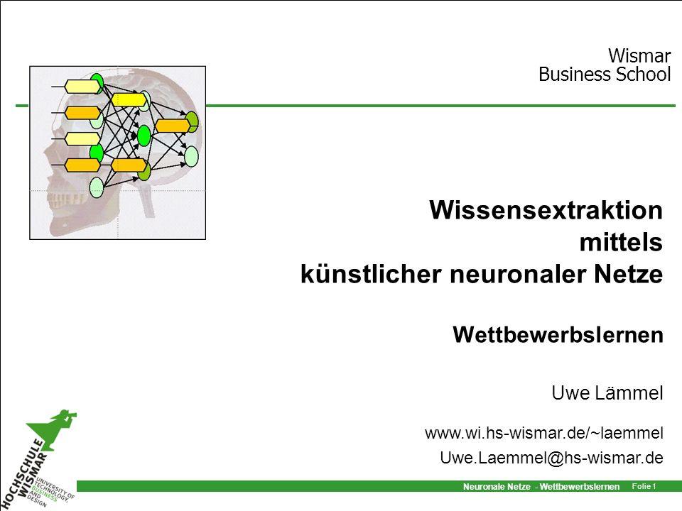 Neuronale Netze - Wettbewerbslernen Folie 1 Wissensextraktion mittels künstlicher neuronaler Netze Wettbewerbslernen Uwe Lämmel Wismar Business School