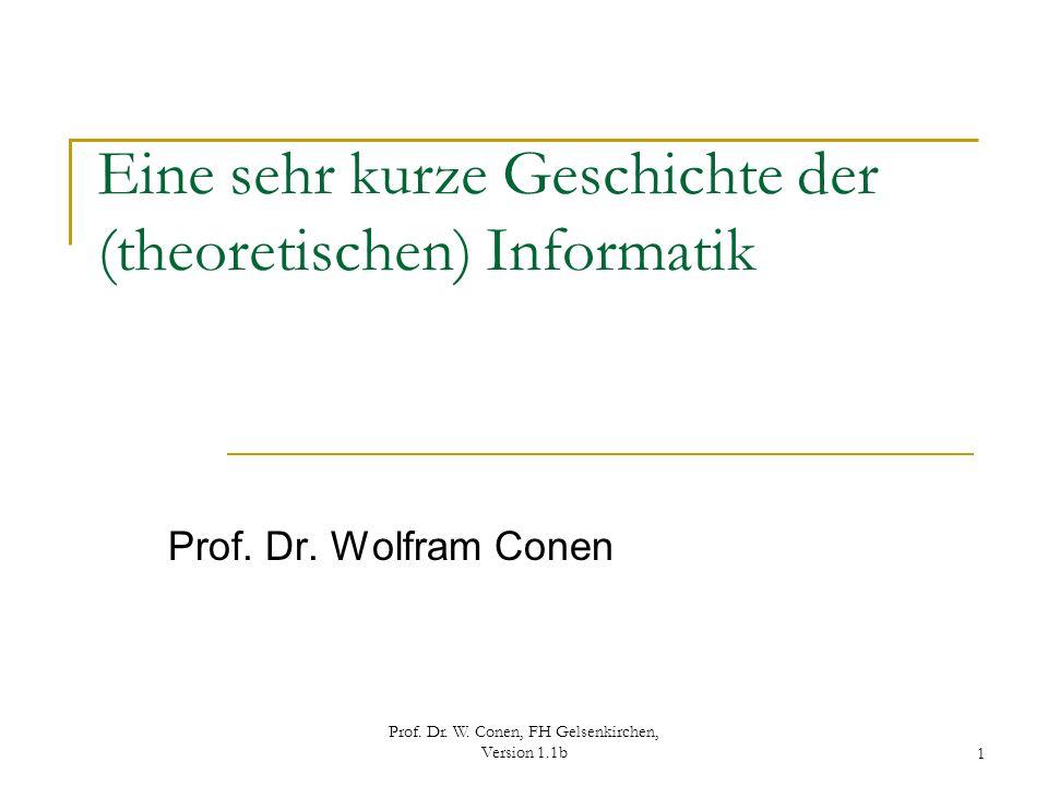 Prof. Dr. W. Conen, FH Gelsenkirchen, Version 1.1b1 Eine sehr kurze Geschichte der (theoretischen) Informatik Prof. Dr. Wolfram Conen