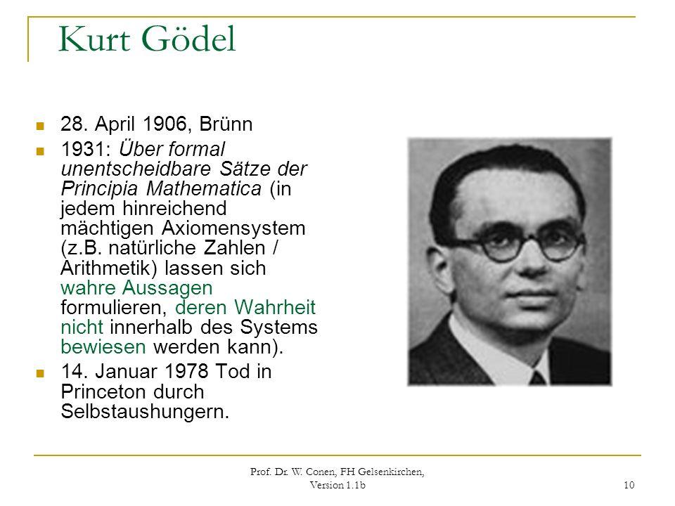 Prof. Dr. W. Conen, FH Gelsenkirchen, Version 1.1b 10 Kurt Gödel 28. April 1906, Brünn 1931: Über formal unentscheidbare Sätze der Principia Mathemati