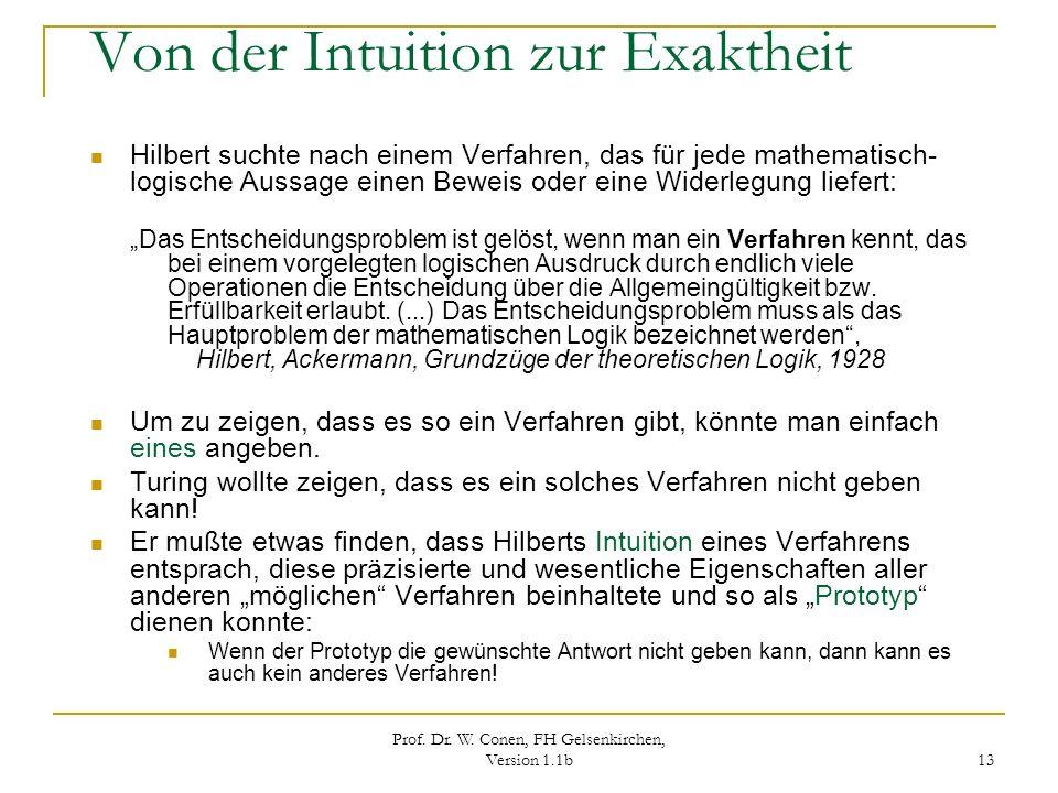 Prof. Dr. W. Conen, FH Gelsenkirchen, Version 1.1b 13 Von der Intuition zur Exaktheit Hilbert suchte nach einem Verfahren, das für jede mathematisch-