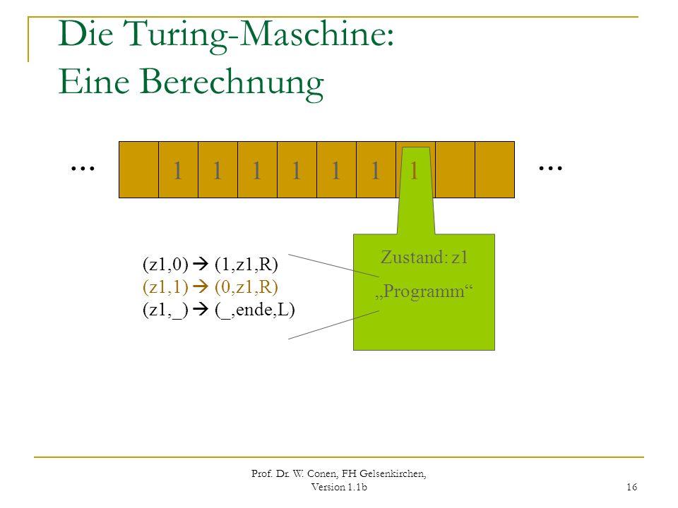 Prof. Dr. W. Conen, FH Gelsenkirchen, Version 1.1b 16 Die Turing-Maschine: Eine Berechnung... 111111 1 Zustand: z1 Programm (z1,0) (1,z1,R) (z1,1) (0,